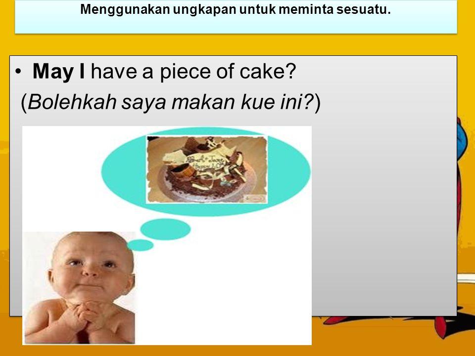 Menggunakan ungkapan untuk meminta sesuatu. May I have a piece of cake? (Bolehkah saya makan kue ini?) May I have a piece of cake? (Bolehkah saya maka
