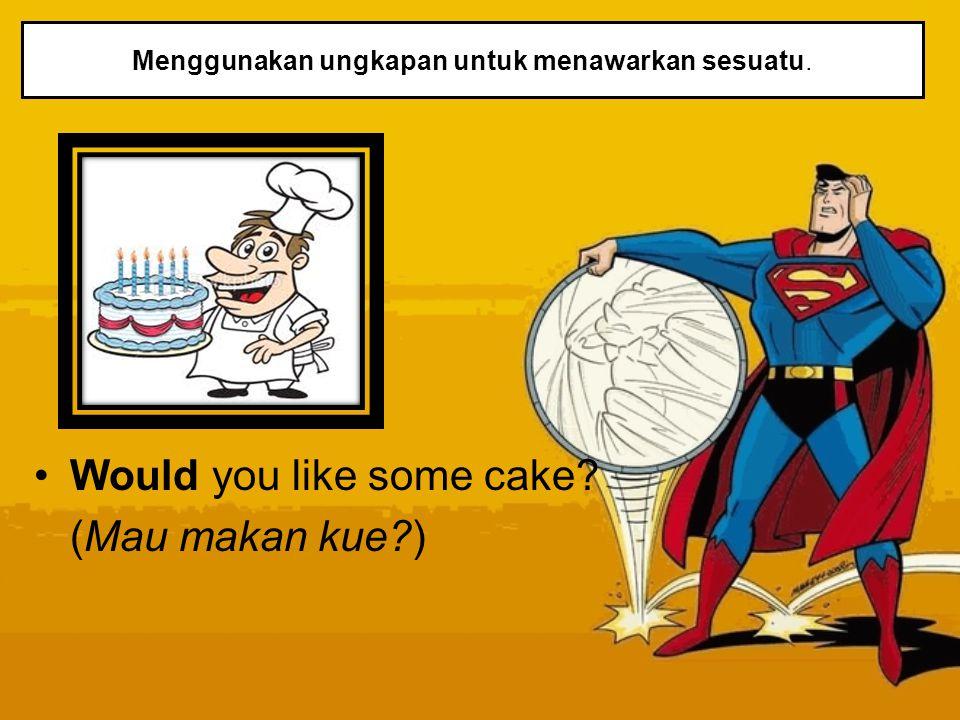 Menggunakan ungkapan untuk menawarkan sesuatu. Would you like some cake? (Mau makan kue?)