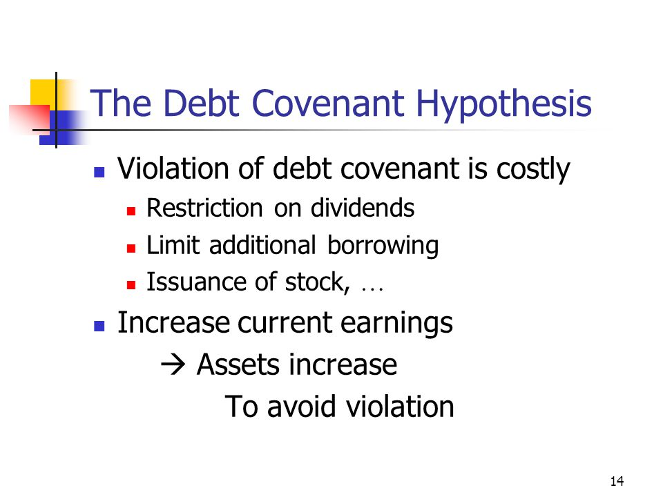 14 The Debt Covenant Hypothesis Violation of debt covenant is costly Restriction on dividends Limit additional borrowing Issuance of stock, … Increase current earnings  Assets increase To avoid violation
