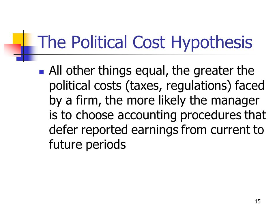 15 The Political Cost Hypothesis All other things equal, the greater the political costs (taxes, regulations) faced by a firm, the more likely the manager is to choose accounting procedures that defer reported earnings from current to future periods