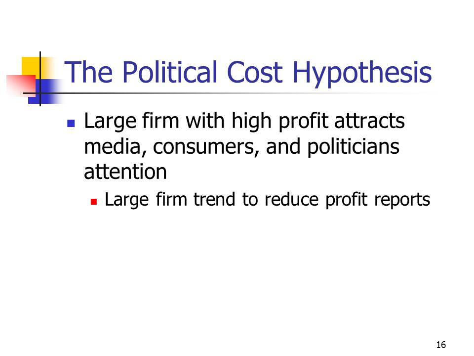 16 The Political Cost Hypothesis Large firm with high profit attracts media, consumers, and politicians attention Large firm trend to reduce profit reports