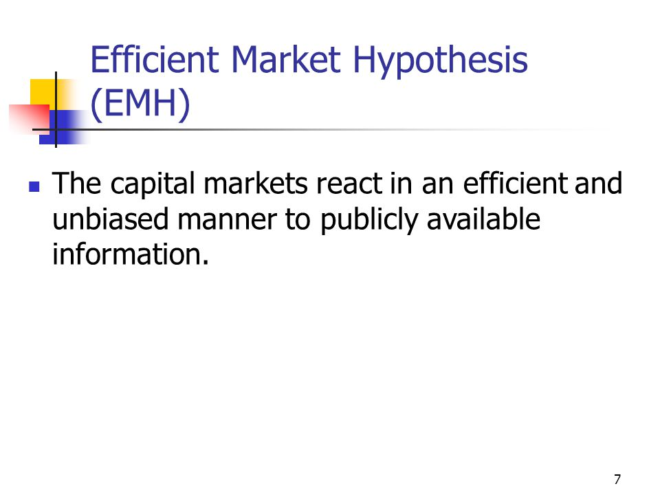 7 Efficient Market Hypothesis (EMH) The capital markets react in an efficient and unbiased manner to publicly available information.