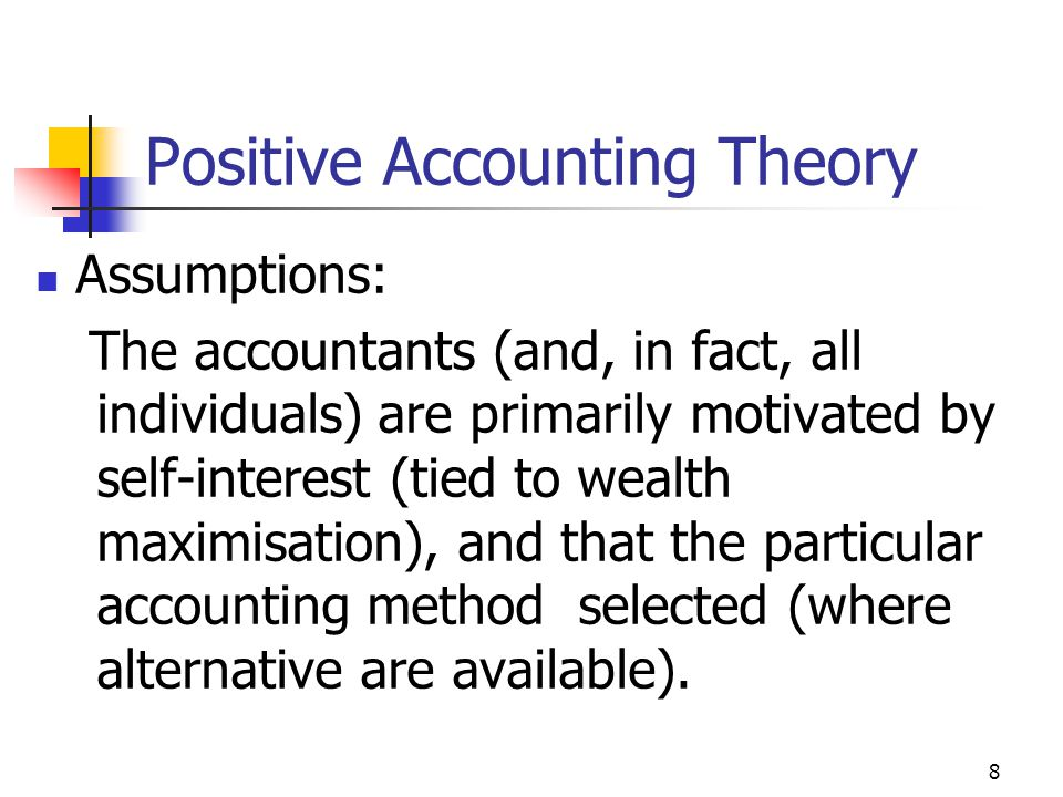 8 Positive Accounting Theory Assumptions: The accountants (and, in fact, all individuals) are primarily motivated by self-interest (tied to wealth maximisation), and that the particular accounting method selected (where alternative are available).