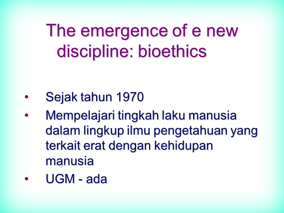 The emergence of e new discipline: bioethics Sejak tahun 1970Sejak tahun 1970 Mempelajari tingkah laku manusia dalam lingkup ilmu pengetahuan yang terkait erat dengan kehidupan manusiaMempelajari tingkah laku manusia dalam lingkup ilmu pengetahuan yang terkait erat dengan kehidupan manusia UGM - adaUGM - ada