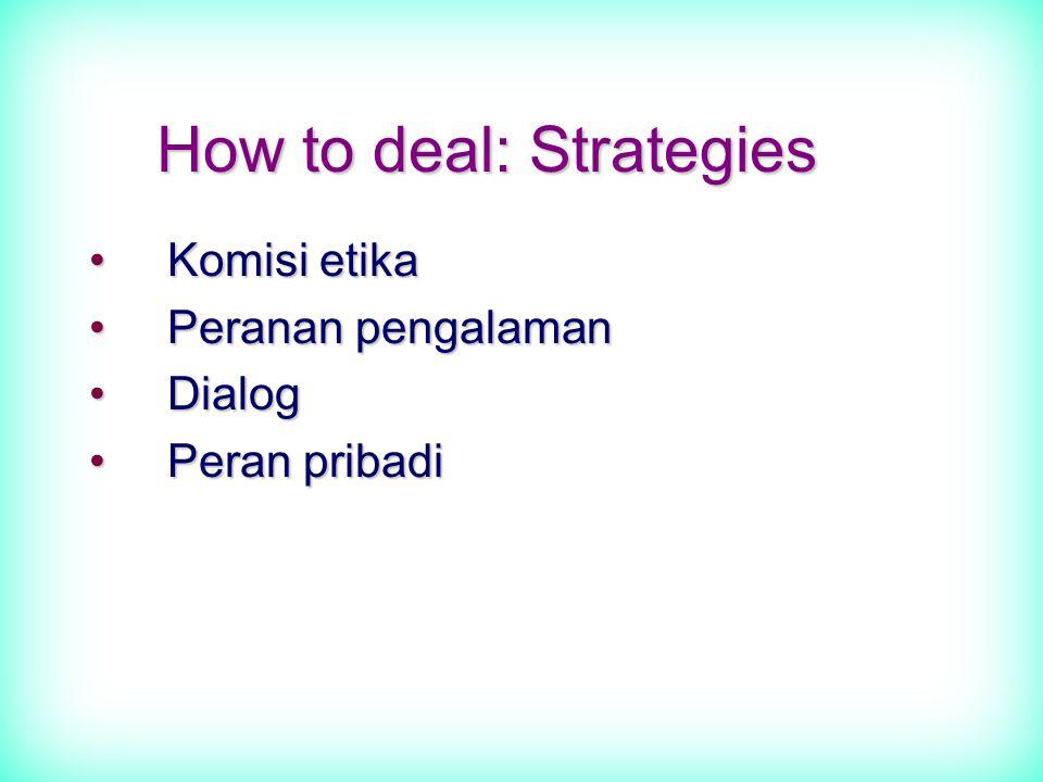 How to deal: Strategies Komisi etikaKomisi etika Peranan pengalamanPeranan pengalaman DialogDialog Peran pribadiPeran pribadi