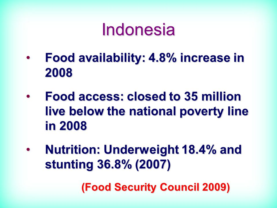 Indonesia Food availability: 4.8% increase in 2008Food availability: 4.8% increase in 2008 Food access: closed to 35 million live below the national poverty line in 2008Food access: closed to 35 million live below the national poverty line in 2008 Nutrition: Underweight 18.4% and stunting 36.8% (2007)Nutrition: Underweight 18.4% and stunting 36.8% (2007) (Food Security Council 2009)