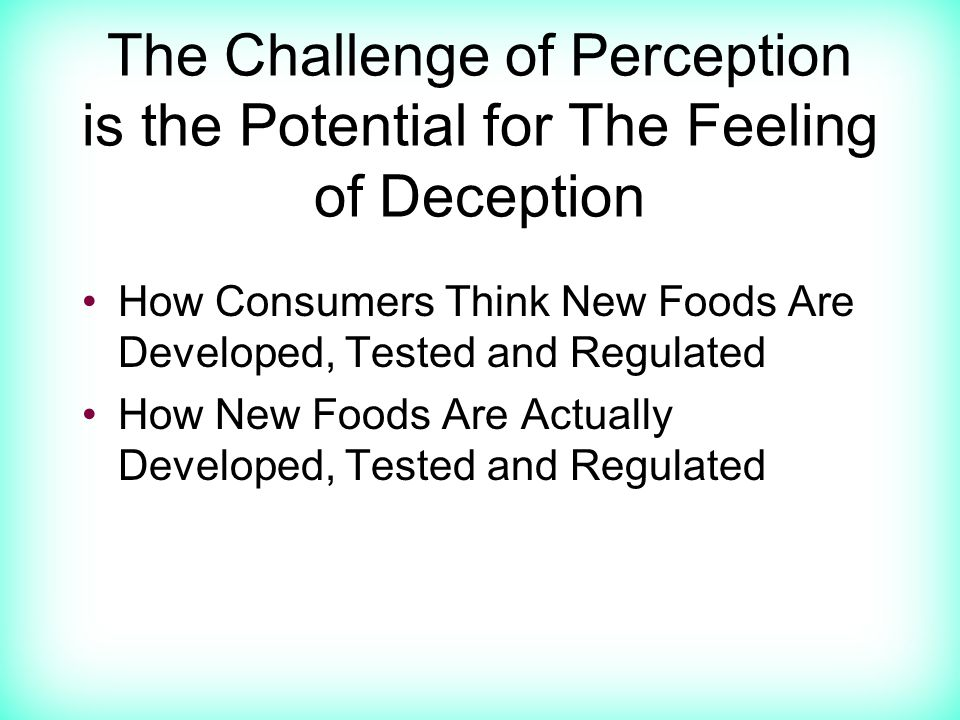The Challenge of Perception is the Potential for The Feeling of Deception How Consumers Think New Foods Are Developed, Tested and Regulated How New Foods Are Actually Developed, Tested and Regulated