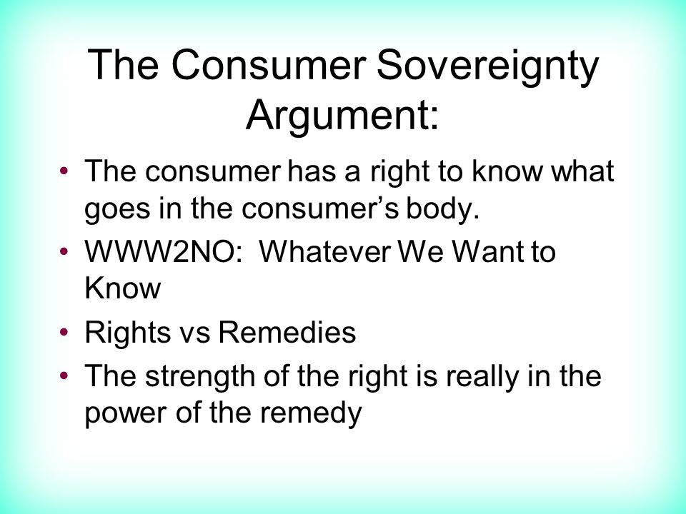 The Consumer Sovereignty Argument: The consumer has a right to know what goes in the consumer's body.