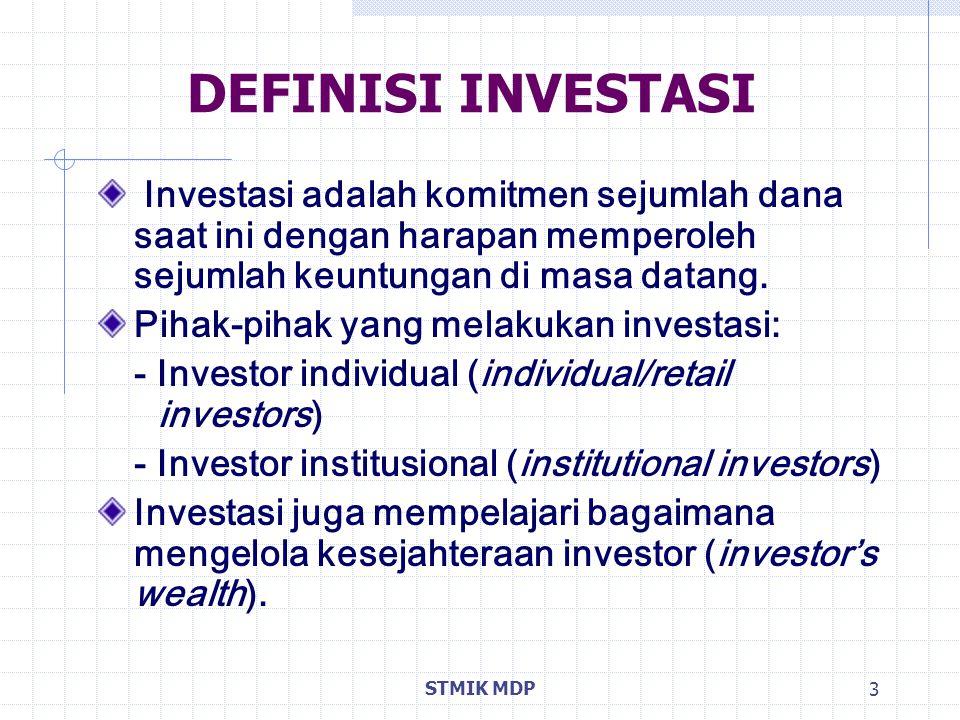 STMIK MDP 3 DEFINISI INVESTASI Investasi adalah komitmen sejumlah dana saat ini dengan harapan memperoleh sejumlah keuntungan di masa datang. Pihak-pi