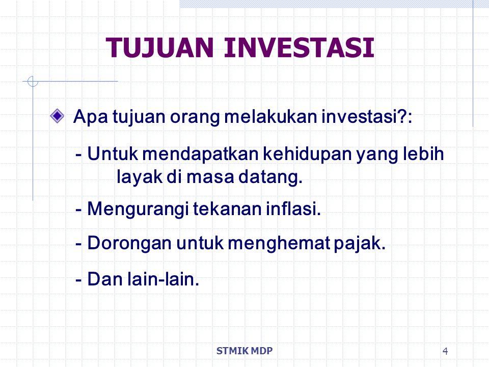 STMIK MDP 4 TUJUAN INVESTASI Apa tujuan orang melakukan investasi?: - Untuk mendapatkan kehidupan yang lebih layak di masa datang. - Mengurangi tekana