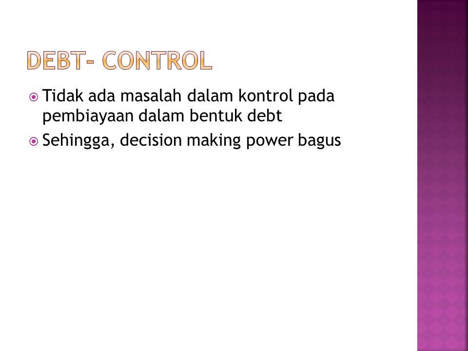  Tidak ada masalah dalam kontrol pada pembiayaan dalam bentuk debt  Sehingga, decision making power bagus