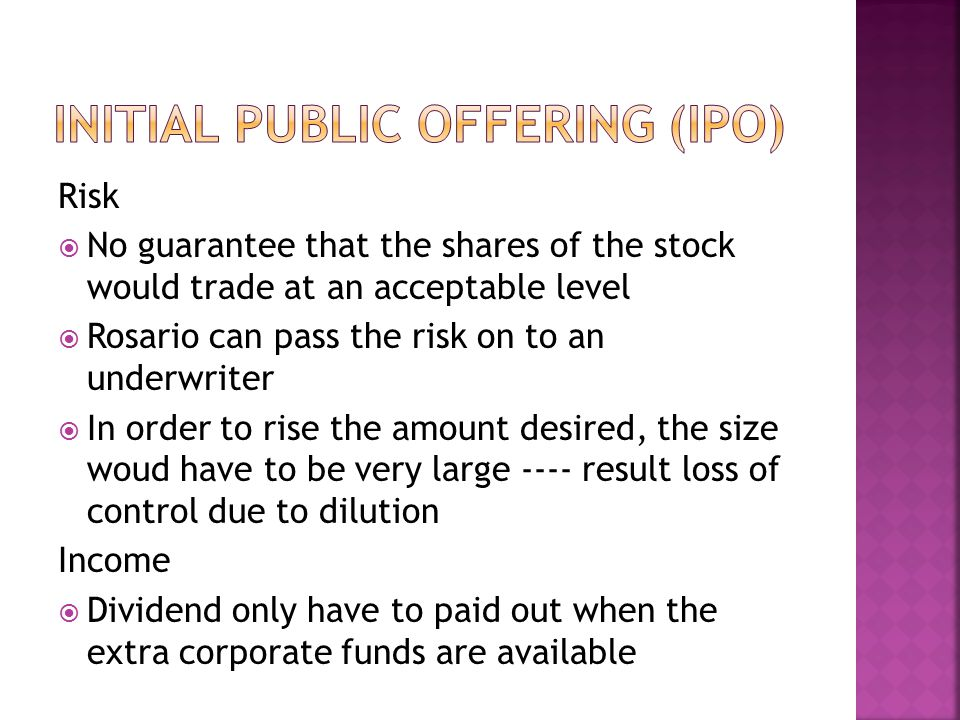 Risk  No guarantee that the shares of the stock would trade at an acceptable level  Rosario can pass the risk on to an underwriter  In order to rise the amount desired, the size woud have to be very large ---- result loss of control due to dilution Income  Dividend only have to paid out when the extra corporate funds are available