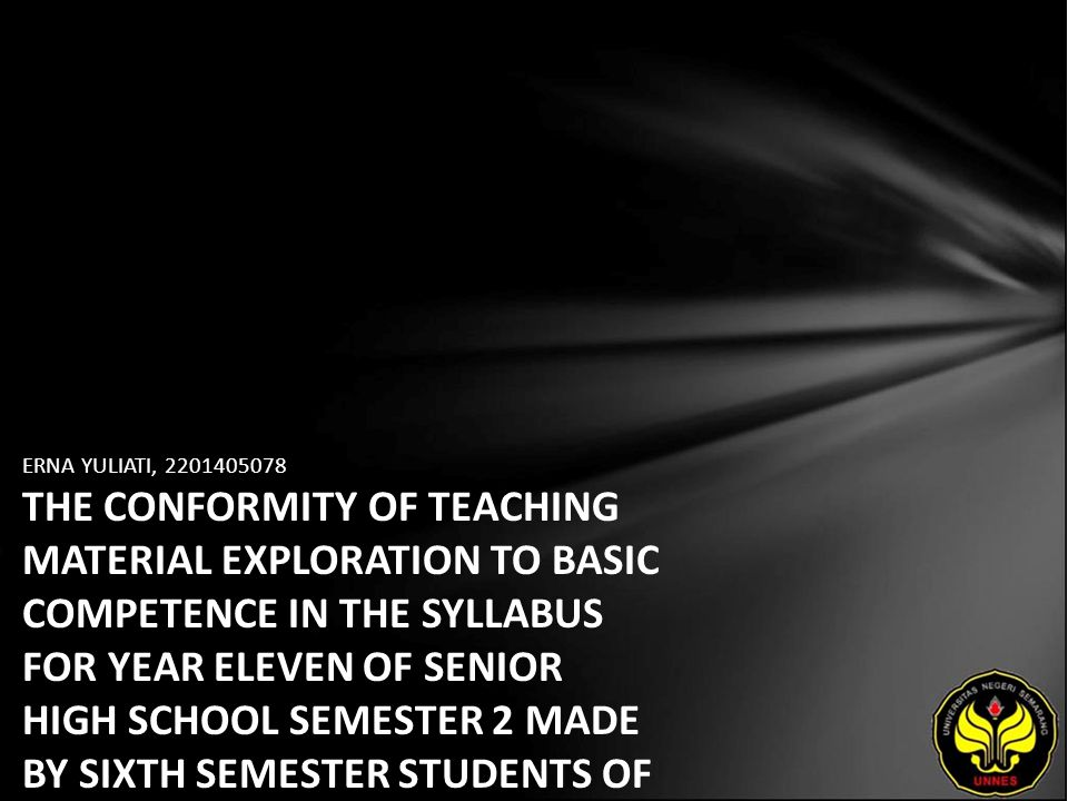 ERNA YULIATI, 2201405078 THE CONFORMITY OF TEACHING MATERIAL EXPLORATION TO BASIC COMPETENCE IN THE SYLLABUS FOR YEAR ELEVEN OF SENIOR HIGH SCHOOL SEMESTER 2 MADE BY SIXTH SEMESTER STUDENTS OF THE ENGLISH DEPARTMENT OF SEMARANG STATE UNIVERSITY