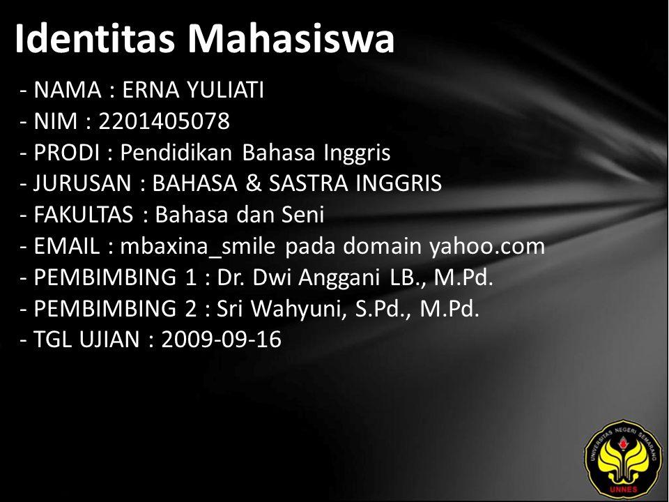 Identitas Mahasiswa - NAMA : ERNA YULIATI - NIM : 2201405078 - PRODI : Pendidikan Bahasa Inggris - JURUSAN : BAHASA & SASTRA INGGRIS - FAKULTAS : Bahasa dan Seni - EMAIL : mbaxina_smile pada domain yahoo.com - PEMBIMBING 1 : Dr.