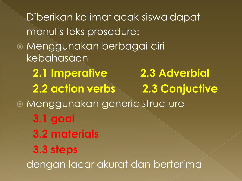 Diberikan kalimat acak siswa dapat menulis teks prosedure:  Menggunakan berbagai ciri kebahasaan 2.1 Imperative 2.3 Adverbial 2.2 action verbs 2.3 Co