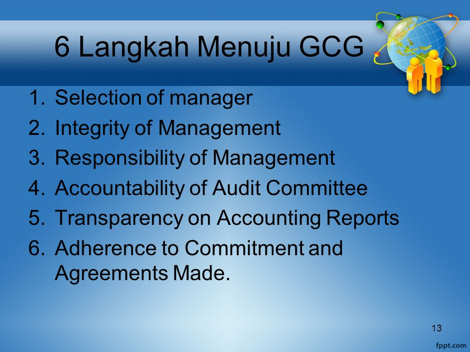 6 Langkah Menuju GCG 1.Selection of manager 2.Integrity of Management 3.Responsibility of Management 4.Accountability of Audit Committee 5.Transparency on Accounting Reports 6.Adherence to Commitment and Agreements Made.