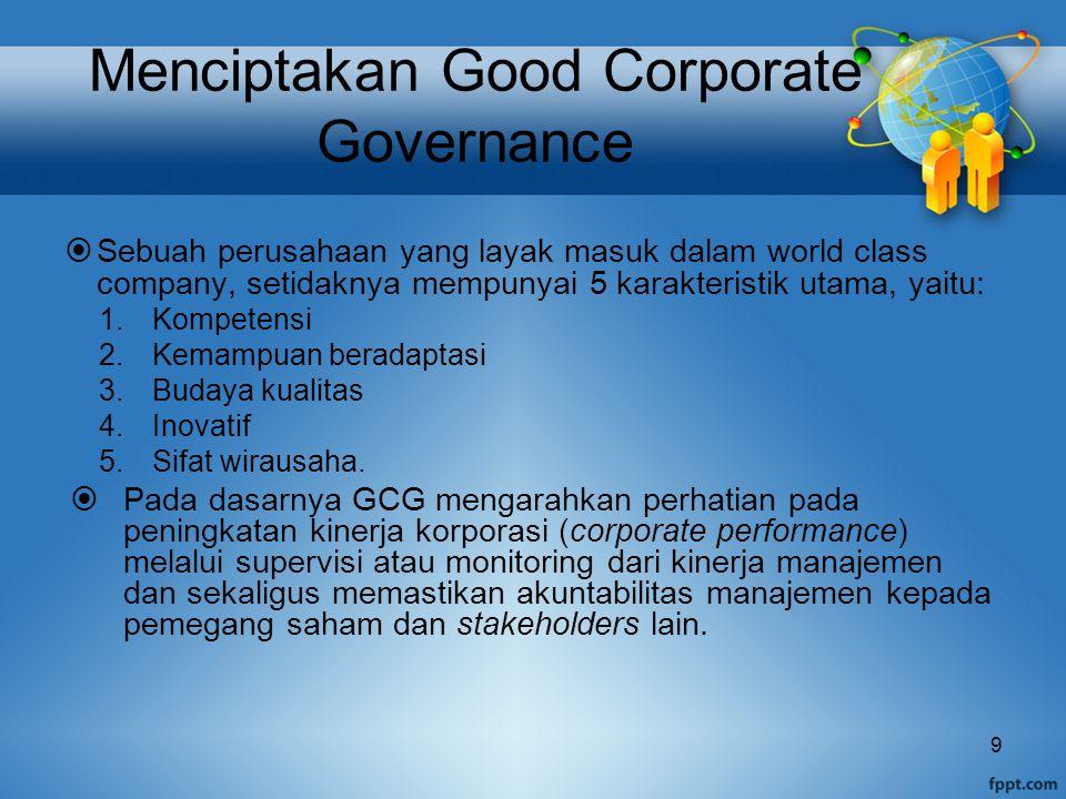 Menciptakan Good Corporate Governance  Sebuah perusahaan yang layak masuk dalam world class company, setidaknya mempunyai 5 karakteristik utama, yaitu: 1.Kompetensi 2.Kemampuan beradaptasi 3.Budaya kualitas 4.Inovatif 5.Sifat wirausaha.