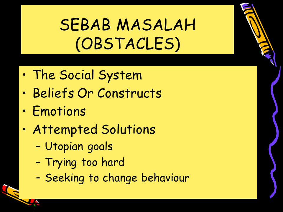 SEBAB MASALAH (OBSTACLES) The Social System Beliefs Or Constructs Emotions Attempted Solutions –Utopian goals –Trying too hard –Seeking to change behaviour