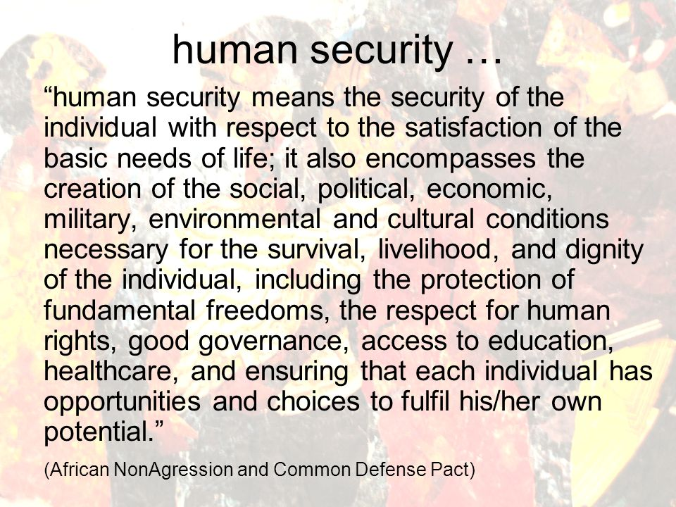 human security … freedom from want, freedom from fear and freedom to take action on one's own behalf two general and interlinked strategies: (1) protection, to shield people from dangers and systematically address insecurities; and (2) empowerment, to enable people to develop their potential and become full participants in decision-making key concerns, including: people in violent conflict; refugees and internally-displaced people (IDPs); integrated assistance in post-conflict situations; extreme poverty and sudden economic downturns; health care; basic education and public information; and promoting and disseminating the human security concept (UN Commission on Human Security)