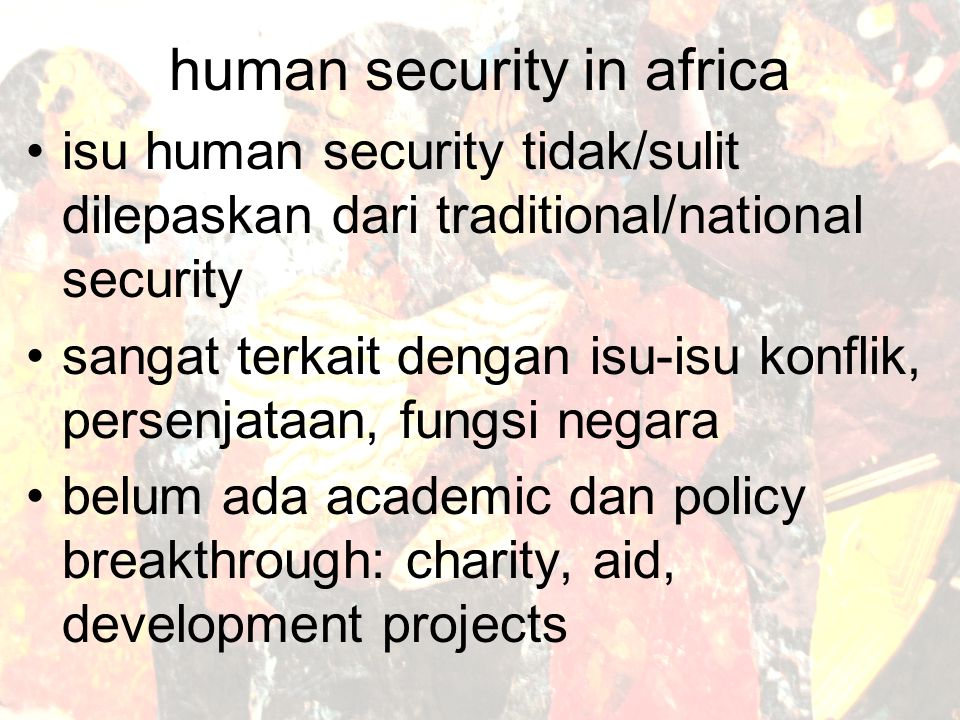 human security in africa isu human security tidak/sulit dilepaskan dari traditional/national security sangat terkait dengan isu-isu konflik, persenjataan, fungsi negara belum ada academic dan policy breakthrough: charity, aid, development projects