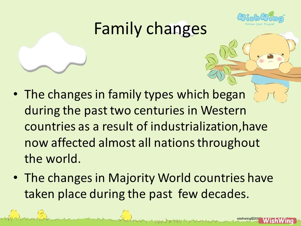 Family changes The changes in family types which began during the past two centuries in Western countries as a result of industrialization,have now affected almost all nations throughout the world.