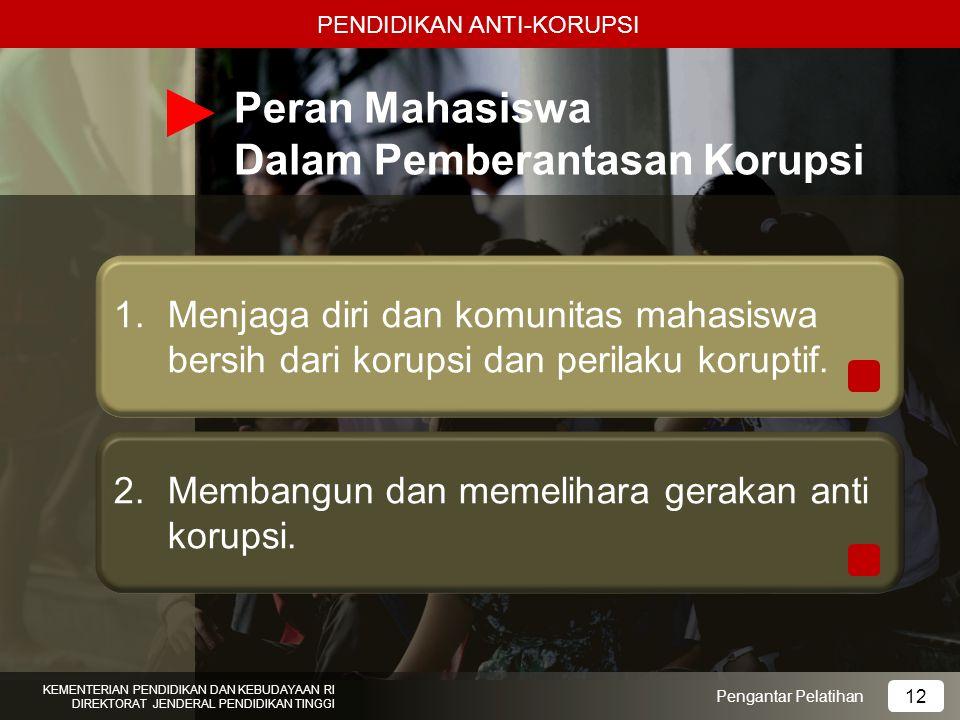 Peran Mahasiswa Dalam Pemberantasan Korupsi Pengantar Pelatihan KEMENTERIAN PENDIDIKAN DAN KEBUDAYAAN RI DIREKTORAT JENDERAL PENDIDIKAN TINGGI 12 PEND