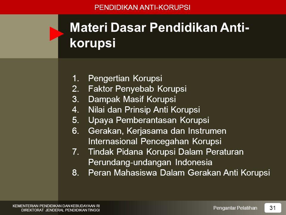 Materi Dasar Pendidikan Anti- korupsi 1.Pengertian Korupsi 2.Faktor Penyebab Korupsi 3.Dampak Masif Korupsi 4.Nilai dan Prinsip Anti Korupsi 5.Upaya P