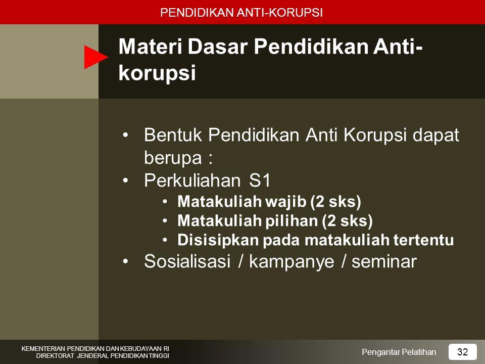 Materi Dasar Pendidikan Anti- korupsi Bentuk Pendidikan Anti Korupsi dapat berupa : Perkuliahan S1 Matakuliah wajib (2 sks) Matakuliah pilihan (2 sks)