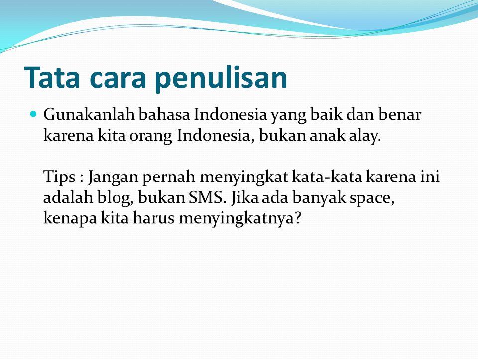 Tata cara penulisan Gunakanlah bahasa Indonesia yang baik dan benar karena kita orang Indonesia, bukan anak alay. Tips : Jangan pernah menyingkat kata