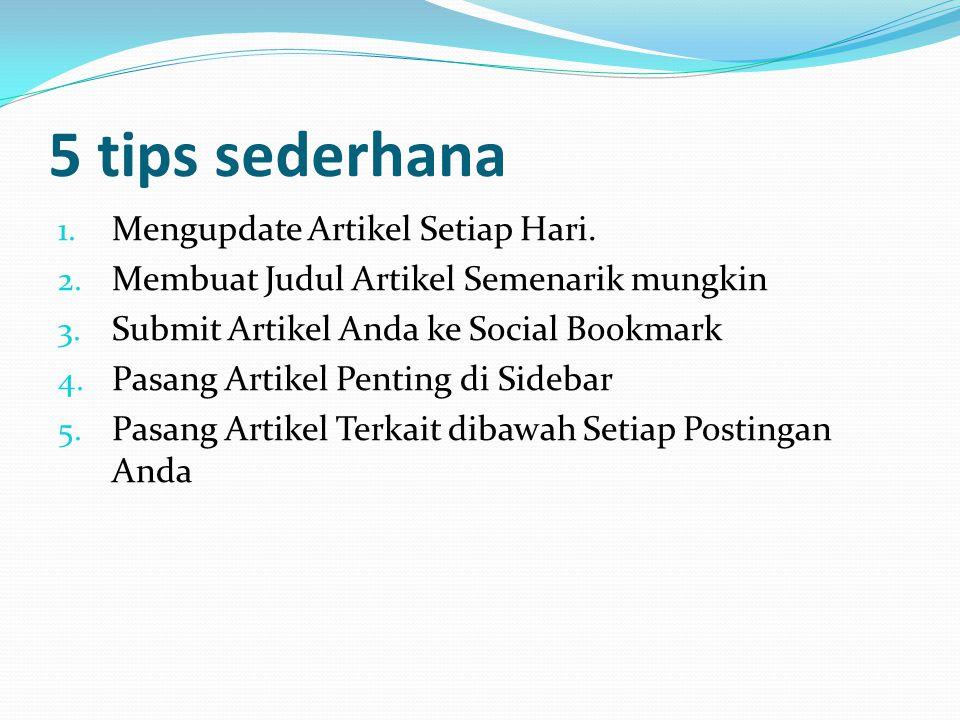 5 tips sederhana 1. Mengupdate Artikel Setiap Hari. 2. Membuat Judul Artikel Semenarik mungkin 3. Submit Artikel Anda ke Social Bookmark 4. Pasang Art