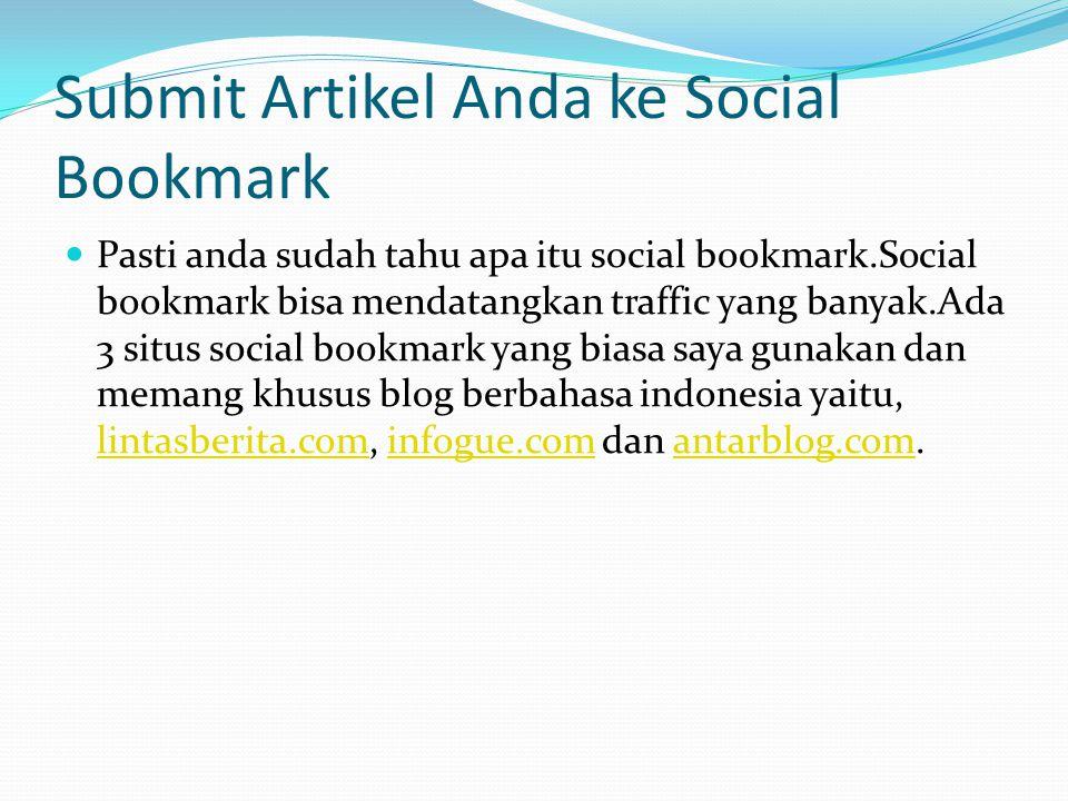 Submit Artikel Anda ke Social Bookmark Pasti anda sudah tahu apa itu social bookmark.Social bookmark bisa mendatangkan traffic yang banyak.Ada 3 situs social bookmark yang biasa saya gunakan dan memang khusus blog berbahasa indonesia yaitu, lintasberita.com, infogue.com dan antarblog.com.