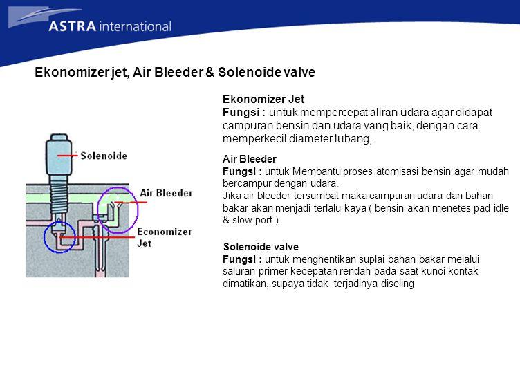 Ekonomizer jet, Air Bleeder & Solenoide valve Ekonomizer Jet Fungsi : untuk mempercepat aliran udara agar didapat campuran bensin dan udara yang baik,