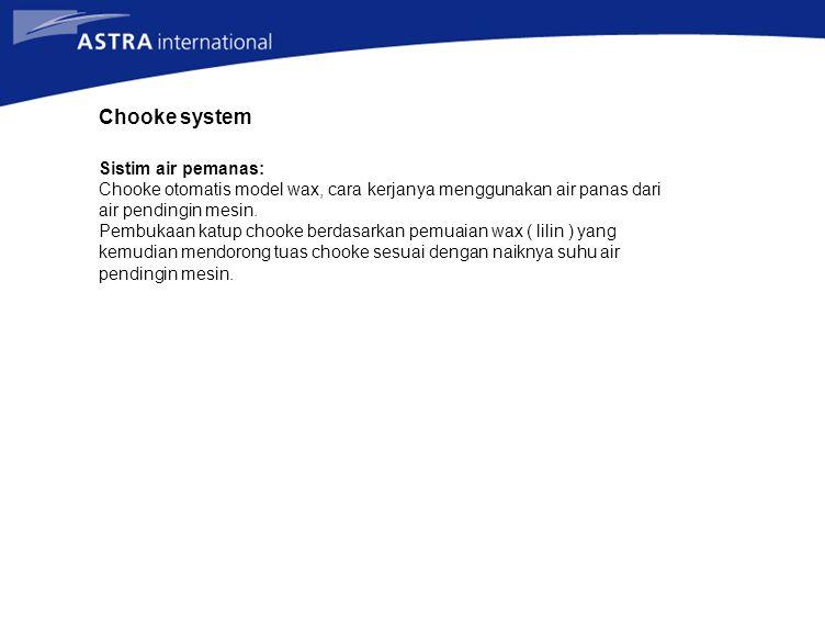 Chooke system Sistim air pemanas: Chooke otomatis model wax, cara kerjanya menggunakan air panas dari air pendingin mesin. Pembukaan katup chooke berd