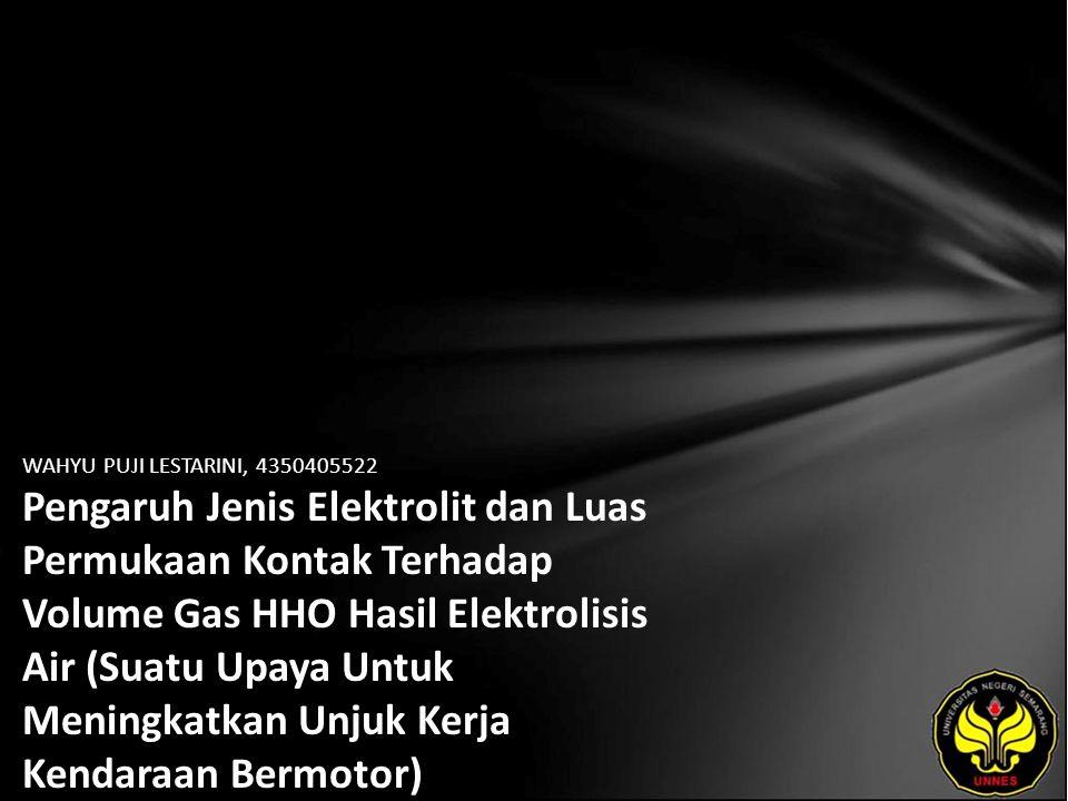 WAHYU PUJI LESTARINI, 4350405522 Pengaruh Jenis Elektrolit dan Luas Permukaan Kontak Terhadap Volume Gas HHO Hasil Elektrolisis Air (Suatu Upaya Untuk Meningkatkan Unjuk Kerja Kendaraan Bermotor)