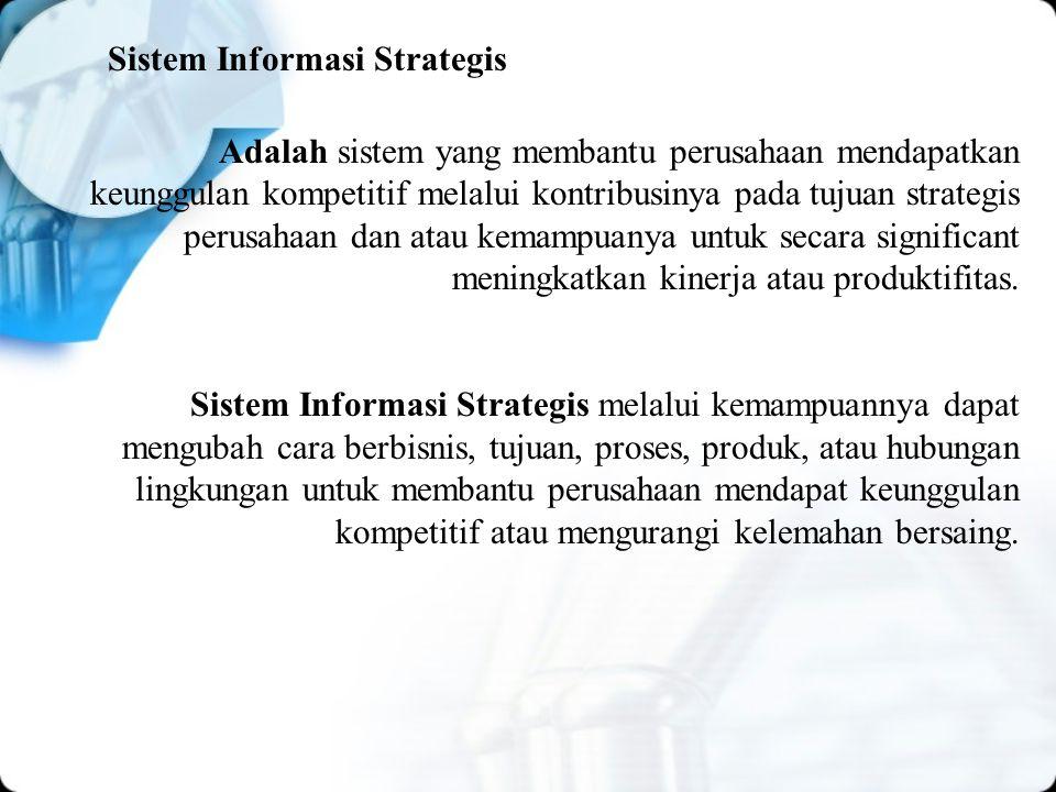 Sistem Informasi Strategis Adalah sistem yang membantu perusahaan mendapatkan keunggulan kompetitif melalui kontribusinya pada tujuan strategis perusahaan dan atau kemampuanya untuk secara significant meningkatkan kinerja atau produktifitas.