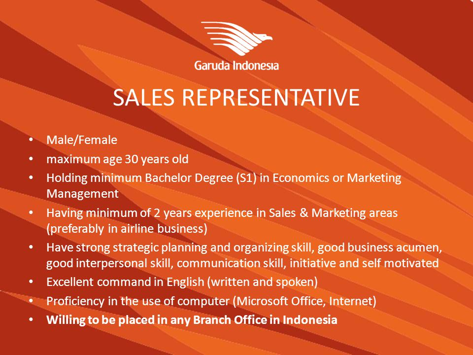 SALES REPRESENTATIVE Male/Female maximum age 30 years old Holding minimum Bachelor Degree (S1) in Economics or Marketing Management Having minimum of 2 years experience in Sales & Marketing areas (preferably in airline business) Have strong strategic planning and organizing skill, good business acumen, good interpersonal skill, communication skill, initiative and self motivated Excellent command in English (written and spoken) Proficiency in the use of computer (Microsoft Office, Internet) Willing to be placed in any Branch Office in Indonesia