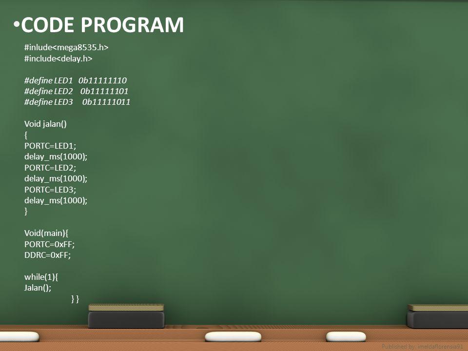CODE PROGRAM #inlude #include #define LED1 0b11111110 #define LED2 0b11111101 #define LED3 0b11111011 Void jalan() { PORTC=LED1; delay_ms(1000); PORTC