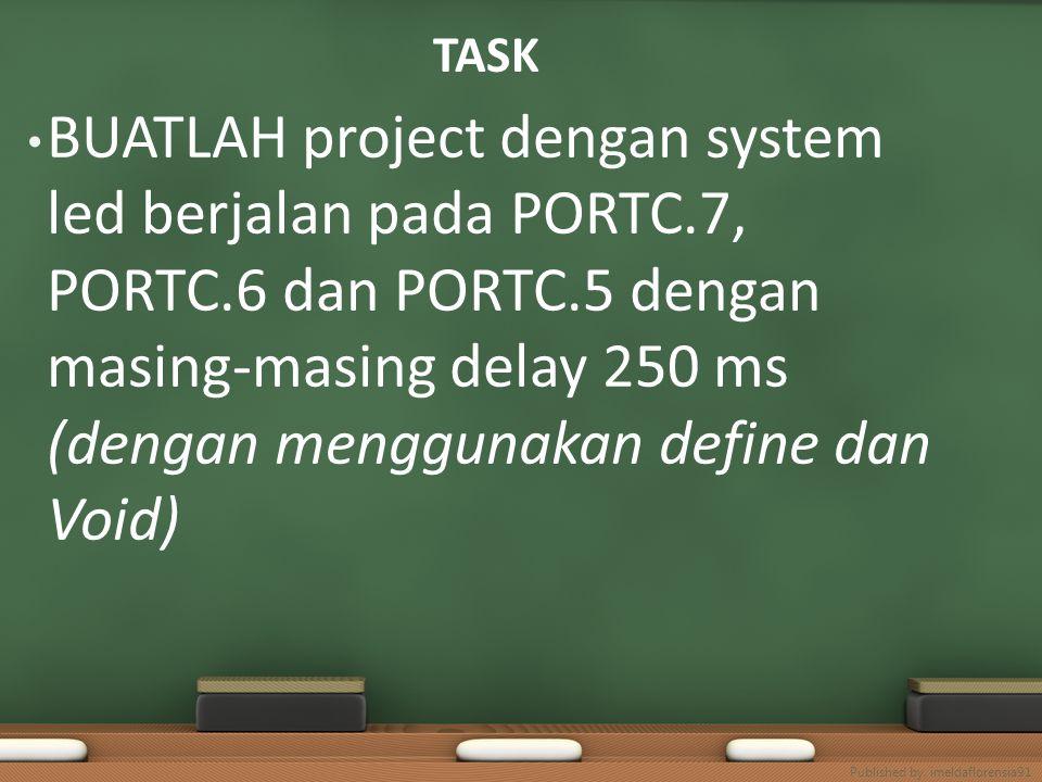 TASK BUATLAH project dengan system led berjalan pada PORTC.7, PORTC.6 dan PORTC.5 dengan masing-masing delay 250 ms (dengan menggunakan define dan Voi