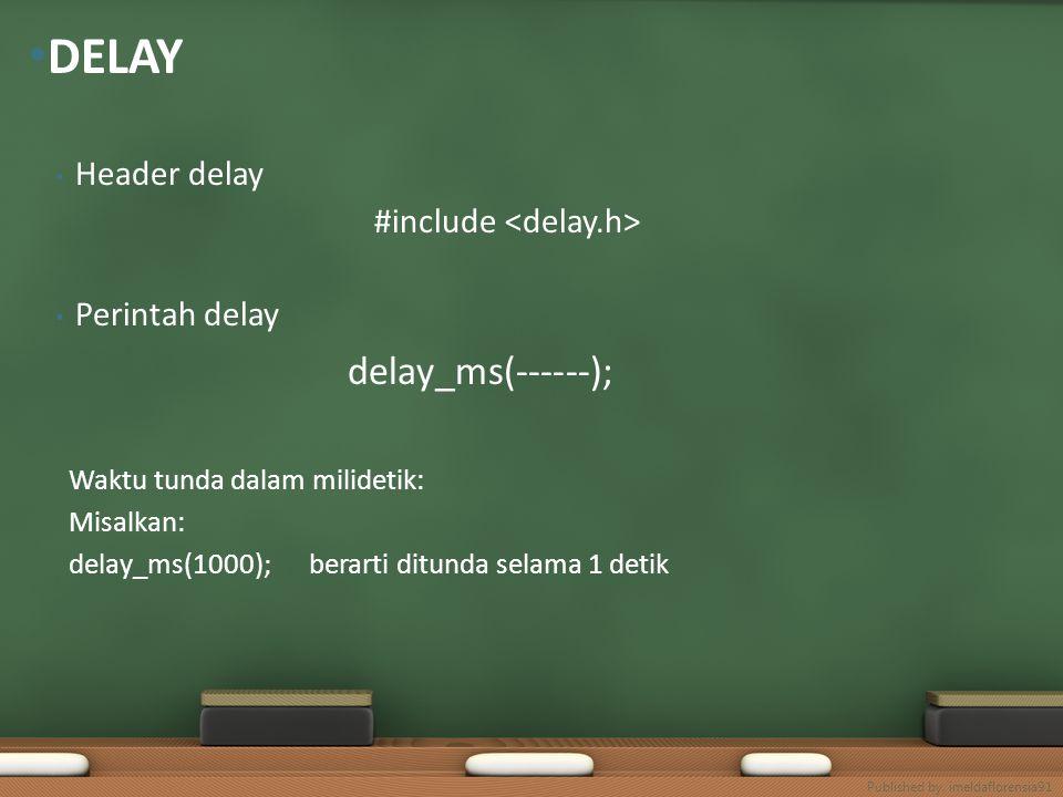 Header delay #include Perintah delay delay_ms(------); Waktu tunda dalam milidetik: Misalkan: delay_ms(1000); berarti ditunda selama 1 detik DELAY Pub