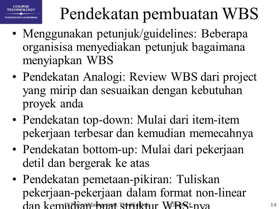 14IT Project Management, Third Edition Chapter 5 Pendekatan pembuatan WBS Menggunakan petunjuk/guidelines: Beberapa organisisa menyediakan petunjuk bagaimana menyiapkan WBS Pendekatan Analogi: Review WBS dari project yang mirip dan sesuaikan dengan kebutuhan proyek anda Pendekatan top-down: Mulai dari item-item pekerjaan terbesar dan kemudian memecahnya Pendekatan bottom-up: Mulai dari pekerjaan detil dan bergerak ke atas Pendekatan pemetaan-pikiran: Tuliskan pekerjaan-pekerjaan dalam format non-linear dan kemudian buat struktur WBS-nya