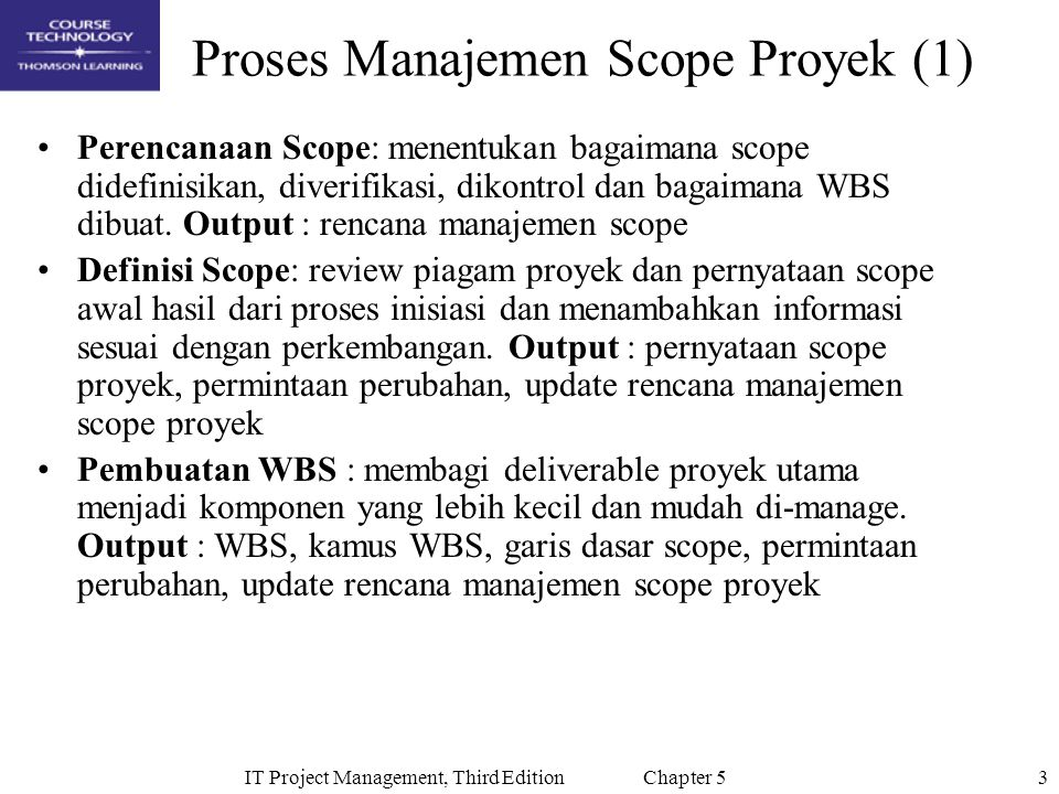3IT Project Management, Third Edition Chapter 5 Proses Manajemen Scope Proyek (1) Perencanaan Scope: menentukan bagaimana scope didefinisikan, diverifikasi, dikontrol dan bagaimana WBS dibuat.