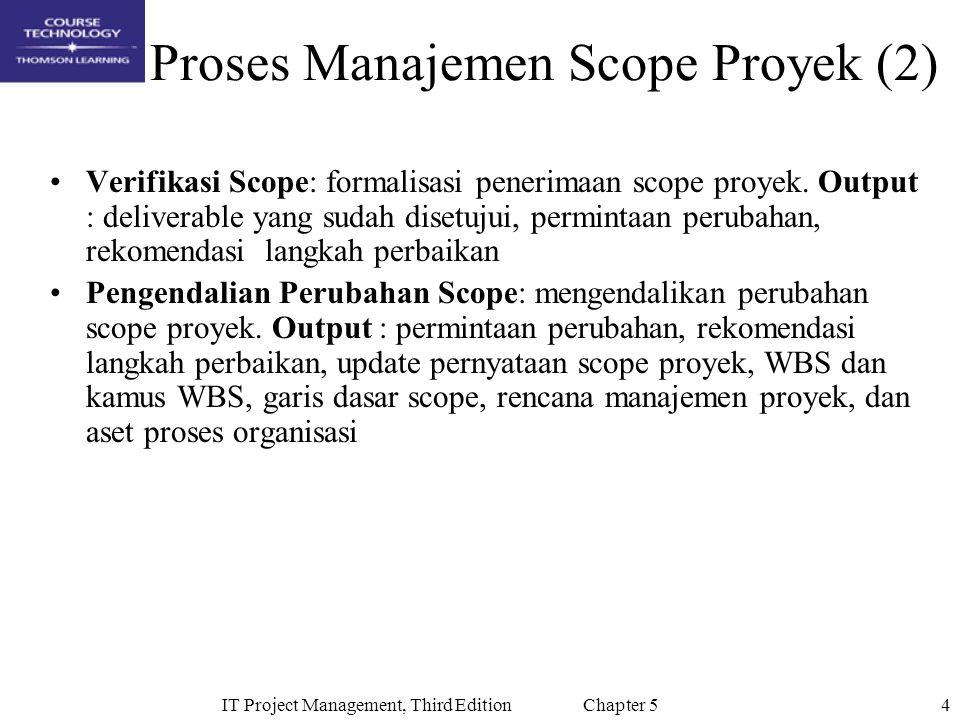 4IT Project Management, Third Edition Chapter 5 Proses Manajemen Scope Proyek (2) Verifikasi Scope: formalisasi penerimaan scope proyek.