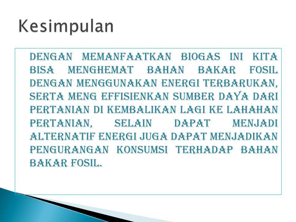 Dengan memanfaatkan Biogas ini kita bisa menghemat bahan bakar fosil dengan menggunakan energi terbarukan, serta meng effisienkan sumber daya dari per