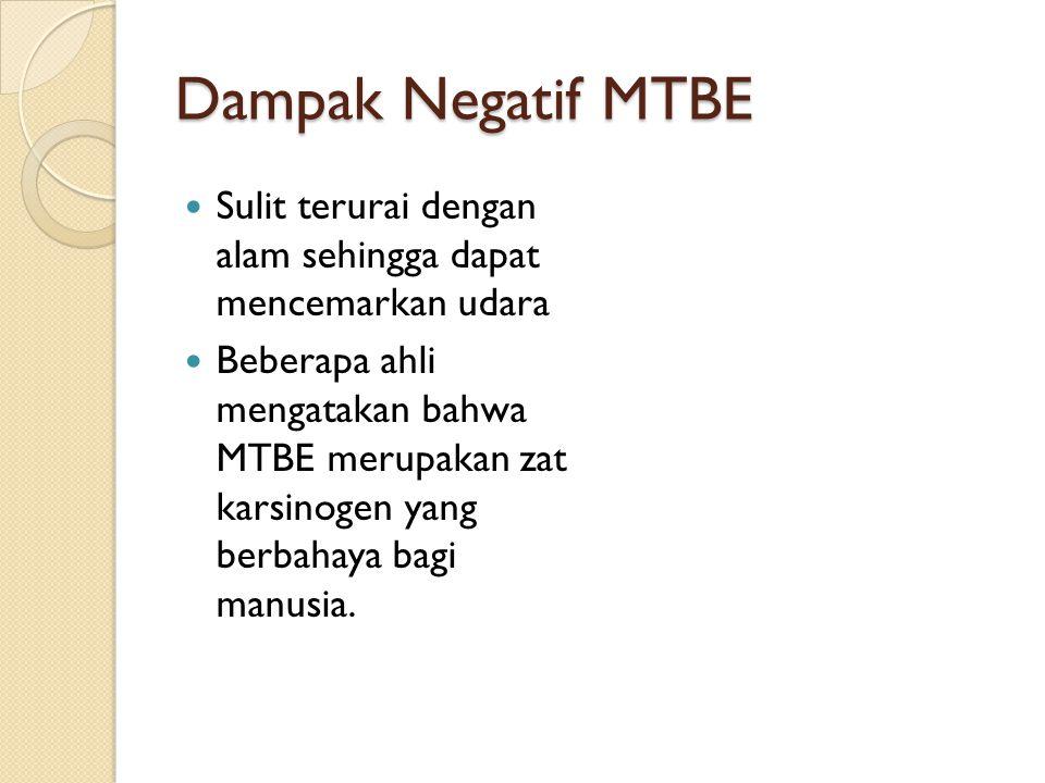 Dampak Negatif MTBE Sulit terurai dengan alam sehingga dapat mencemarkan udara Beberapa ahli mengatakan bahwa MTBE merupakan zat karsinogen yang berbahaya bagi manusia.
