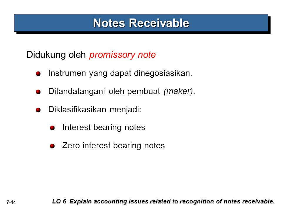 7-44 Didukung oleh promissory note Notes Receivable LO 6 Explain accounting issues related to recognition of notes receivable. Instrumen yang dapat di