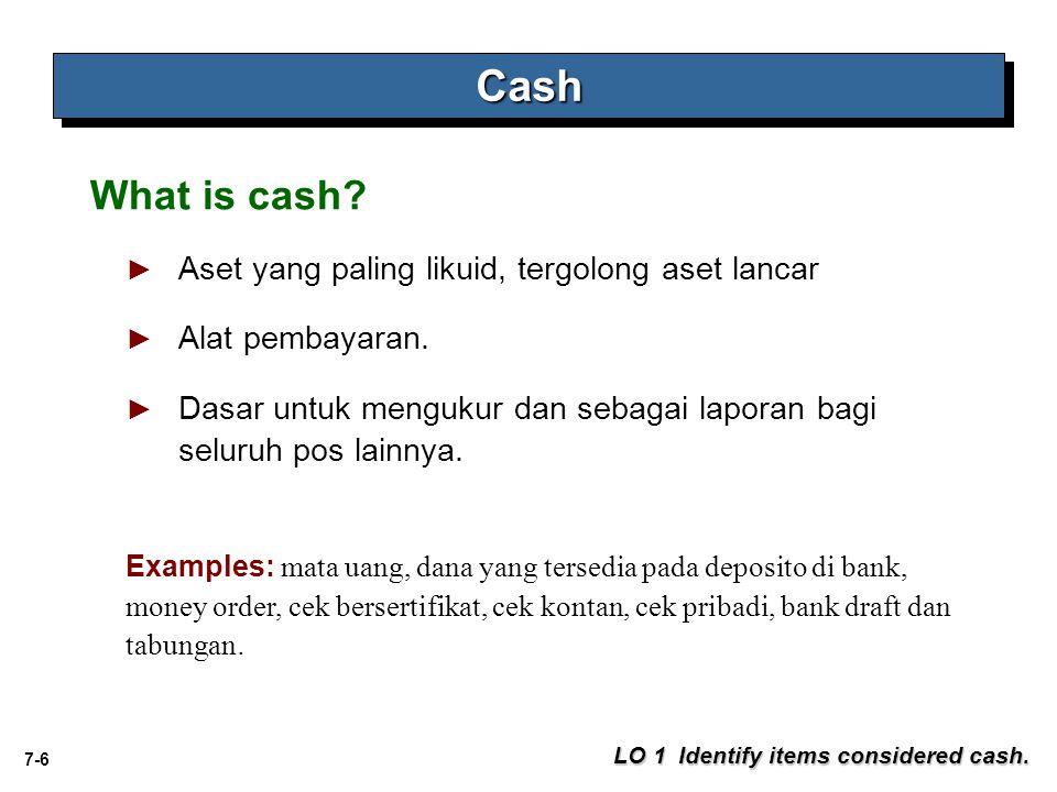 7-6 ► Aset yang paling likuid, tergolong aset lancar ► Alat pembayaran. ► Dasar untuk mengukur dan sebagai laporan bagi seluruh pos lainnya. CashCash