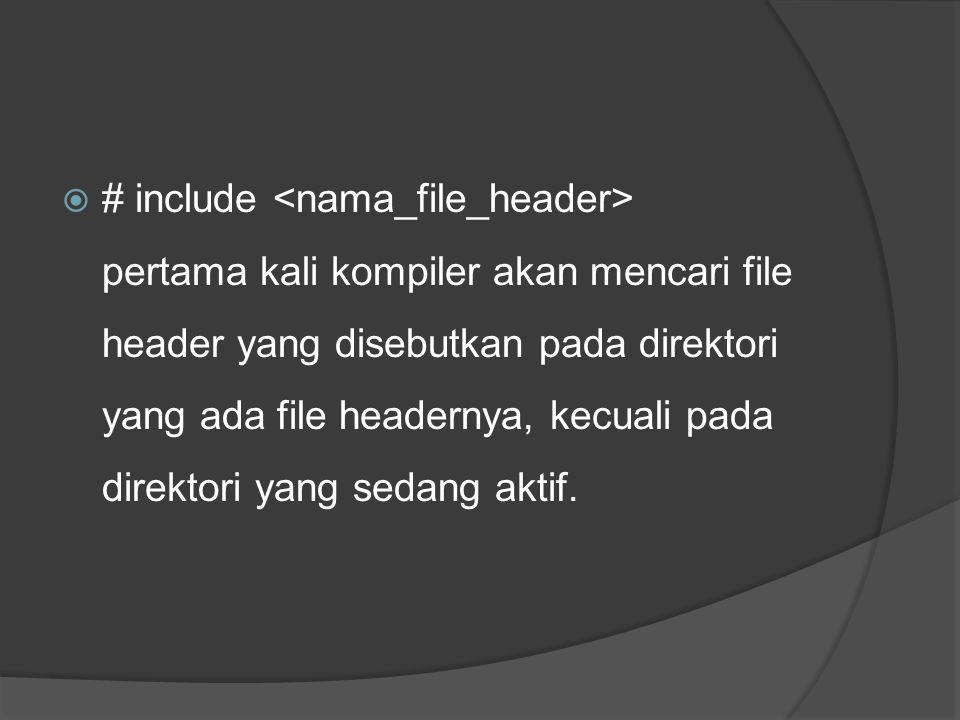  # include pertama kali kompiler akan mencari file header yang disebutkan pada direktori yang ada file headernya, kecuali pada direktori yang sedang
