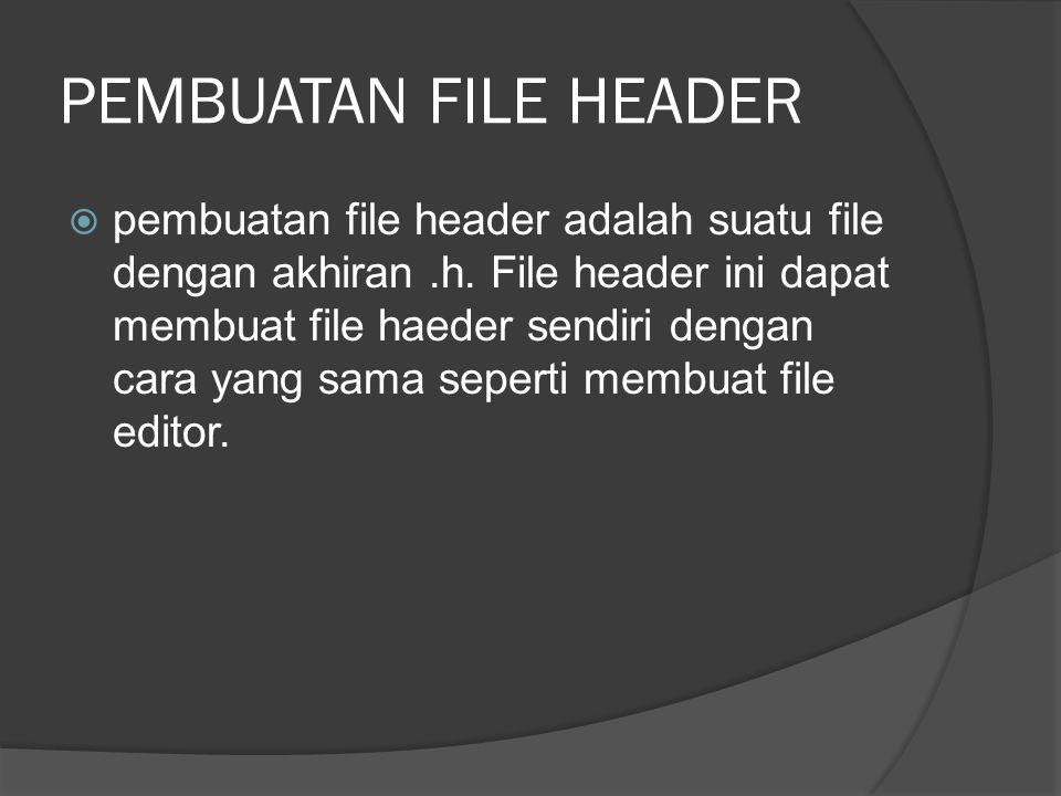 PEMBUATAN FILE HEADER  pembuatan file header adalah suatu file dengan akhiran.h. File header ini dapat membuat file haeder sendiri dengan cara yang s