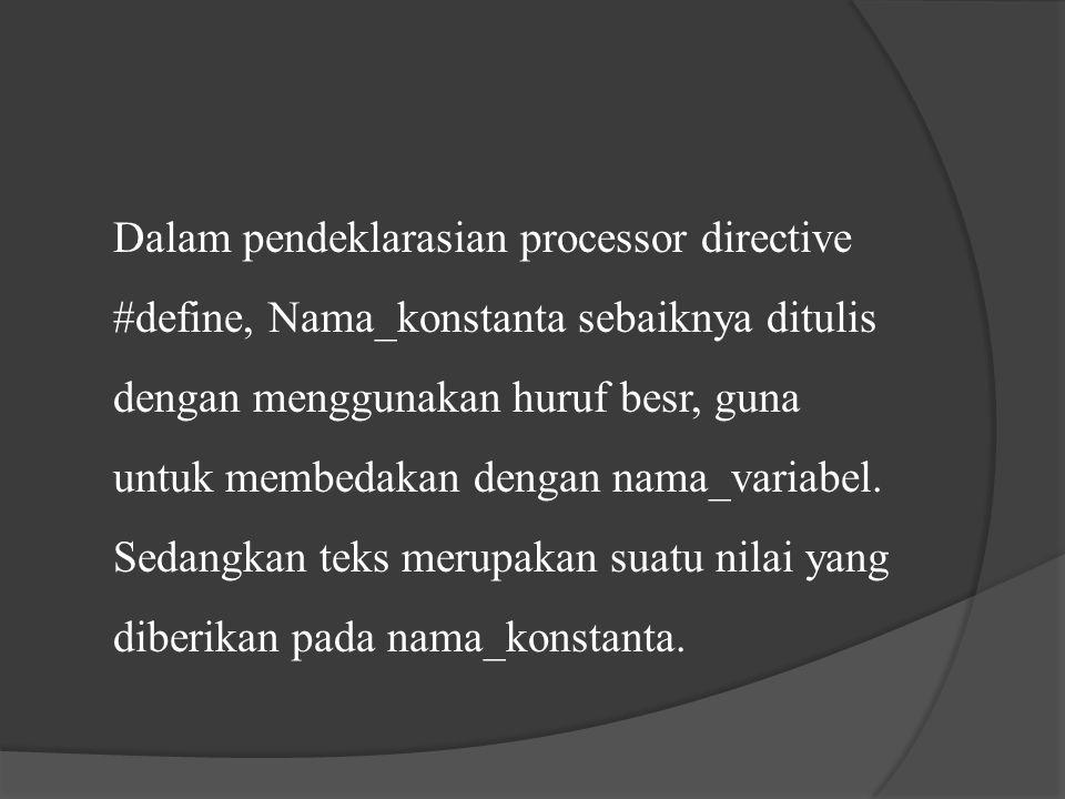 Dalam pendeklarasian processor directive #define, Nama_konstanta sebaiknya ditulis dengan menggunakan huruf besr, guna untuk membedakan dengan nama_va