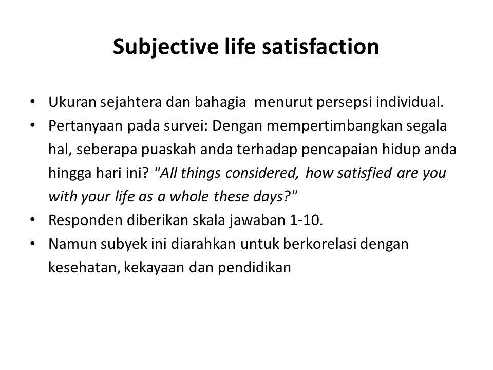 Subjective life satisfaction Ukuran sejahtera dan bahagia menurut persepsi individual. Pertanyaan pada survei: Dengan mempertimbangkan segala hal, seb